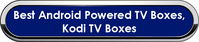 Best Android Powered TV Boxes, Kodi TV Boxes